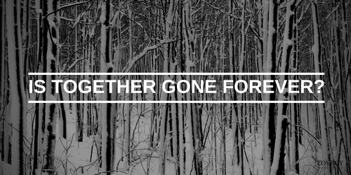 Is together gone forever