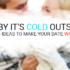 Baby, it's cold outside | Five dates ideas to make your date warm to you