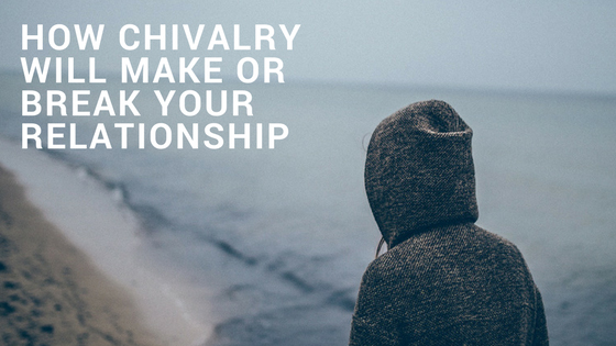 How Chivalry Will Make or Break Your Relationship