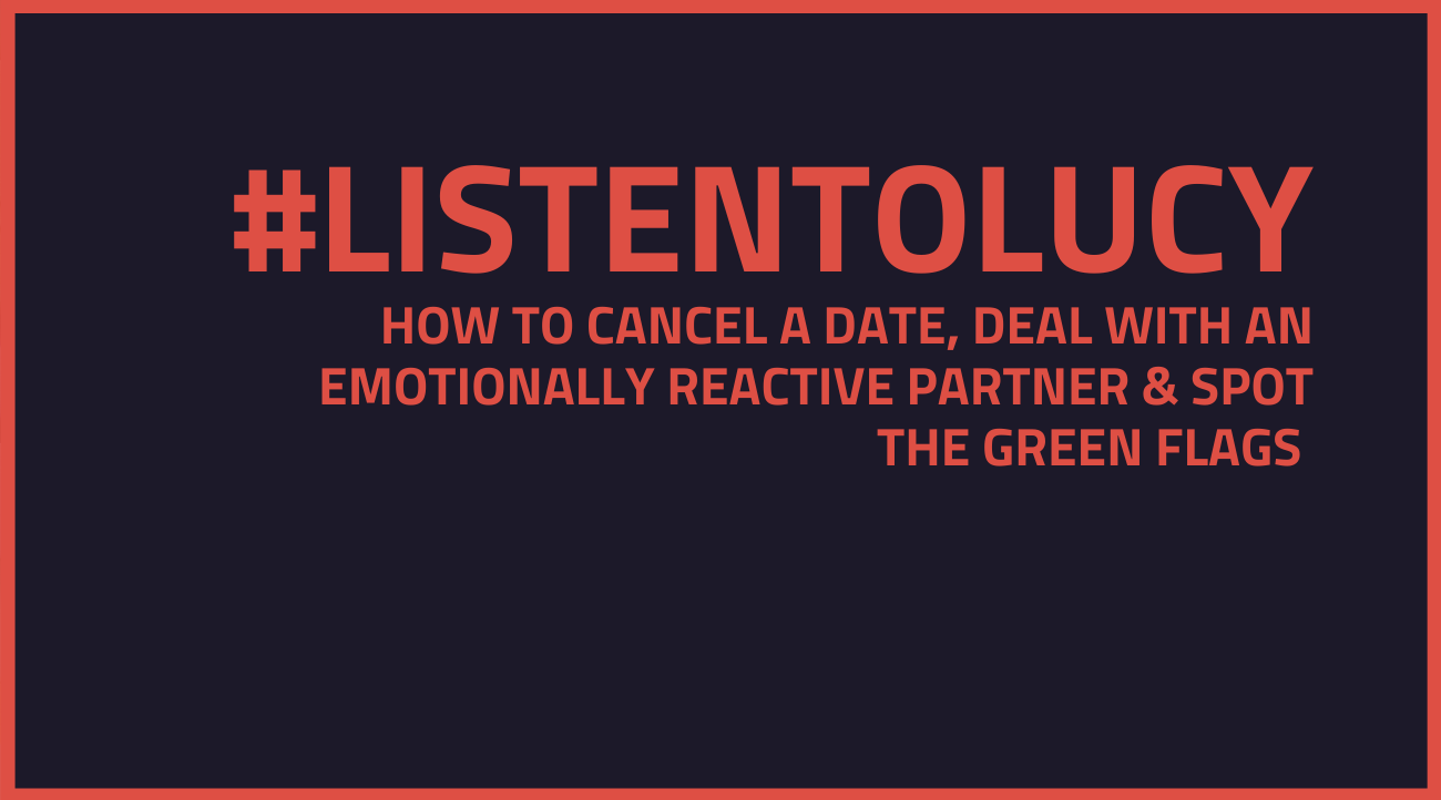 Ask Lucy – How to Cancel a Date, Deal with an Emotionally Reactive Partner & Spot the Green Flags