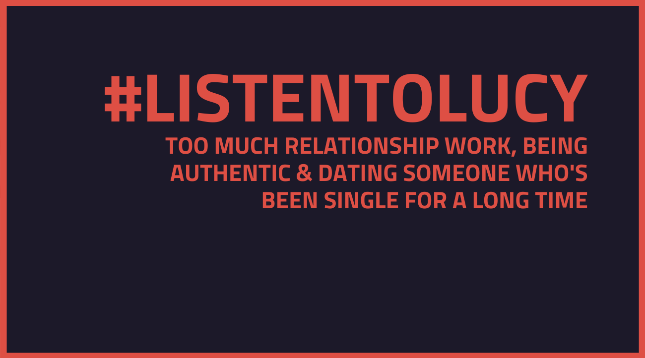 Ask Lucy – Too Much Relationship Work, Being Authentic & Dating Someone Who's Been Single For a Long Time